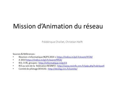 Mission d'Animation du réseau Frédérique Chollet, Christian Helft Sources & Références : Réunion « Informatique IN2P3 2014 » https://indico.in2p3.fr/event/9720/https://indico.in2p3.fr/event/9720/