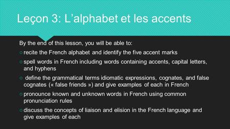 Leçon 3: L'alphabet et les accents By the end of this lesson, you will be able to: ○recite the French alphabet and identify the five accent marks ○spell.