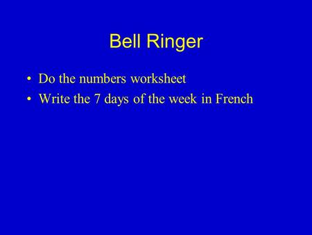 Bell Ringer Do the numbers worksheet Write the 7 days of the week in French.