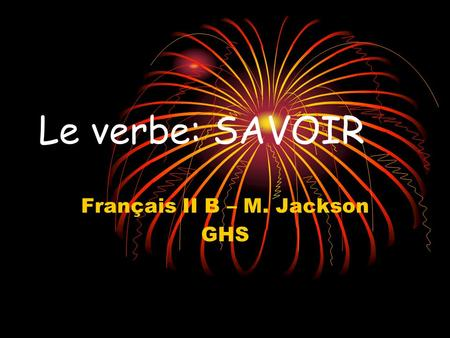 Le verbe: SAVOIR Français II B – M. Jackson GHS SAVOIR: to know (how) Le verbe SAVOIR = to know (factual information as a result of having studied /researched/found.