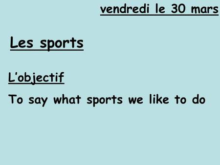 Vendredi le 30 mars Les sports L'objectif To say what sports we like to do.