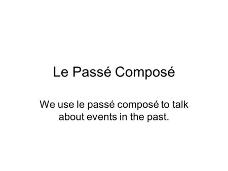 Le Passé Composé We use le passé composé to talk about events in the past.