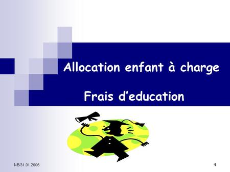 NB/31.01.2006 1 Allocation enfant à charge Frais d'education.