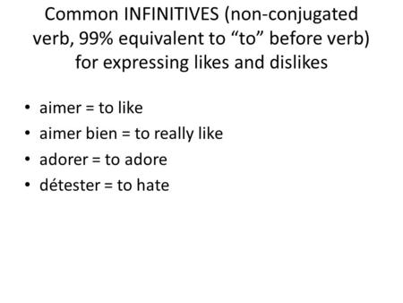 "Common INFINITIVES (non-conjugated verb, 99% equivalent to ""to"" before verb) for expressing likes and dislikes aimer = to like aimer bien = to really like."