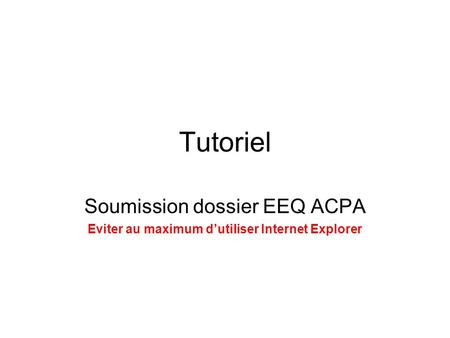 Tutoriel Soumission dossier EEQ ACPA Eviter au maximum d'utiliser Internet Explorer.