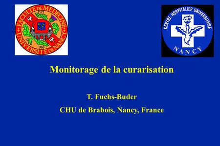 Monitorage de la curarisation T. Fuchs-Buder CHU de Brabois, Nancy, France.