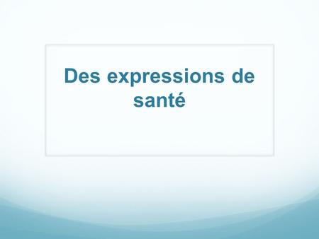 Des expressions de santé. The French use many colorful expressions to describe their health. Here are a few samples: 1. Il a les jambes en compote. His.