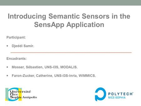 Introducing Semantic Sensors in the SensApp Application Participant: Djeddi Samir. Encadrants: Mosser, Sébastien, UNS-I3S, MODALIS. Faron-Zucker, Catherine,