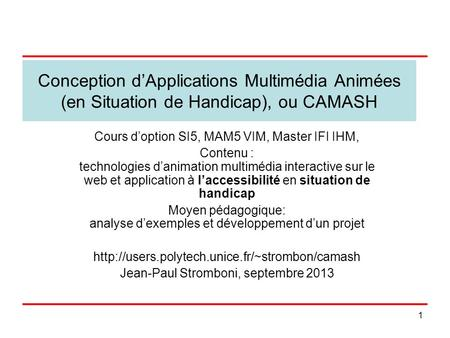 1 Conception dApplications Multimédia Animées (en Situation de Handicap), ou CAMASH Cours doption SI5, MAM5 VIM, Master IFI IHM, Contenu : technologies.