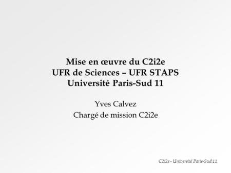 C2i2e - Université Paris-Sud 11 Mise en œuvre du C2i2e UFR de Sciences – UFR STAPS Université Paris-Sud 11 Yves Calvez Chargé de mission C2i2e.