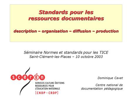 Standards pour les ressources documentaires description – organisation – diffusion – production Séminaire Normes et standards pour les TICE Saint-Clément-les-Places.