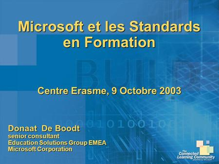 Microsoft et les Standards en Formation Centre Erasme, 9 Octobre 2003 Donaat De Boodt senior consultant Education Solutions Group EMEA Microsoft Corporation.