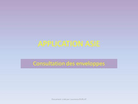 APPLICATION ASIE Consultation des enveloppes Document créé par Laurence BURLAT.