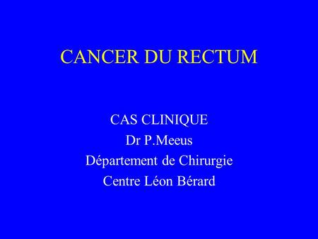 CANCER DU RECTUM CAS CLINIQUE Dr P.Meeus Département de Chirurgie Centre Léon Bérard.