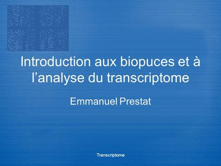 Transcriptome Introduction aux biopuces et à lanalyse du transcriptome Emmanuel Prestat.