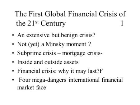 The First Global Financial Crisis of the 21 st Century 1 An extensive but benign crisis? Not (yet) a Minsky moment ? Subprime crisis – mortgage crisis-