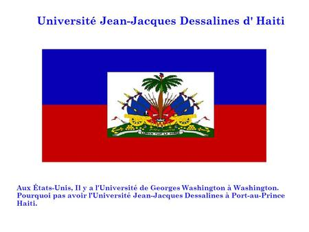 Université Jean-Jacques Dessalines d' Haiti Aux États-Unis, Il y a l'Université de Georges Washington à Washington. Pourquoi pas avoir lUniversité Jean-Jacques.