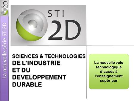 SCIENCES & TECHNOLOGIES DE LINDUSTRIE ET DU DEVELOPPEMENT DURABLE SCIENCES & TECHNOLOGIES DE LINDUSTRIE ET DU DEVELOPPEMENT DURABLE La nouvelle voie technologique.