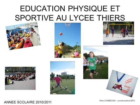 EDUCATION PHYSIQUE ET SPORTIVE AU LYCEE THIERS ANNEE SCOLAIRE 2010/2011 Mme COMBESSIS : coordonnatrice EPS.