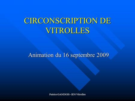 Patrice GANDOIS - IEN Vitrolles CIRCONSCRIPTION DE VITROLLES Animation du 16 septembre 2009.
