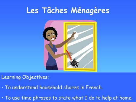 Les Tâches Ménagères Learning Objectives: To understand household chores in French. To use time phrases to state what I do to help at home.