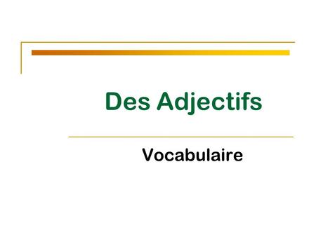 Des Adjectifs Vocabulaire. - Adjectives describe ________. - In French, all nouns are either masculine or feminine. - Adjectives match the noun they describe.