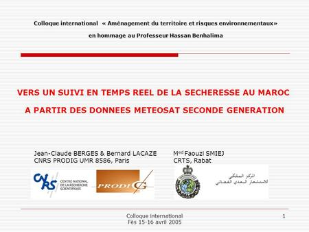 Colloque international Fès 15-16 avril 2005 1 VERS UN SUIVI EN TEMPS REEL DE LA SECHERESSE AU MAROC A PARTIR DES DONNEES METEOSAT SECONDE GENERATION Jean-Claude.