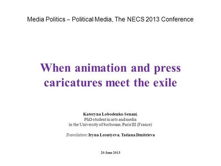 Media Politics Political Media, The NECS 2013 Conference When animation and press caricatures meet the exile Kateryna Lobodenko-Senani, PhD student in.
