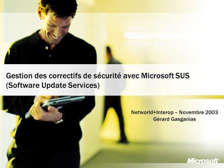 1 Business and Marketing Organization France Communication Group Gestion des correctifs de sécurité avec Microsoft SUS (Software Update Services) Networld+Interop.
