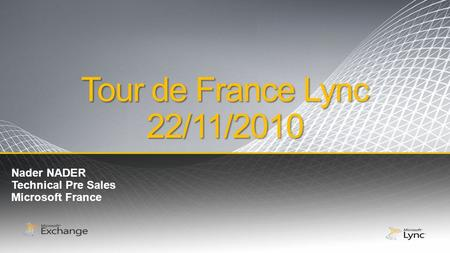 Tour de France Lync 22/11/2010 Nader NADER Technical Pre Sales Microsoft France.