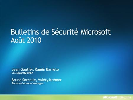 Bulletins de Sécurité Microsoft Août 2010 Jean Gautier, Ramin Barreto CSS Security EMEA Bruno Sorcelle, Valéry Kremer Technical Account Manager.