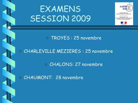 EXAMENS SESSION 2009 TROYES : 25 novembre CHARLEVILLE MEZIERES : 25 novembre CHALONS: 27 novembre CHAUMONT: 28 novembre.