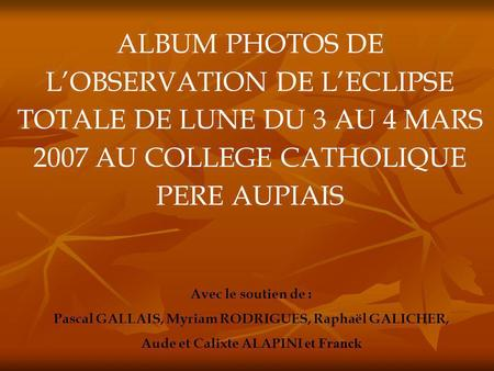 ALBUM PHOTOS DE L'OBSERVATION DE L'ECLIPSE TOTALE DE LUNE DU 3 AU 4 MARS 2007 AU COLLEGE CATHOLIQUE PERE AUPIAIS Avec le soutien de : Pascal GALLAIS, Myriam.