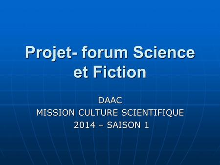 Projet- forum Science et Fiction DAAC MISSION CULTURE SCIENTIFIQUE 2014 – SAISON 1 2014 – SAISON 1.