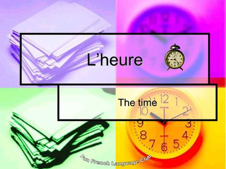 Lheure The time. Lheure – the time Quest-ce que cest? (Whats this?) Cest une montre. (Its a watch).