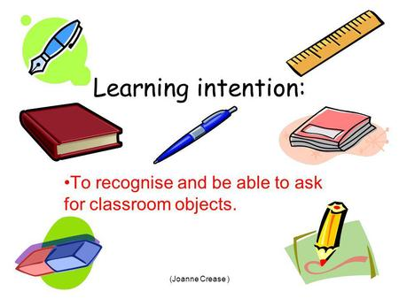 (Joanne Crease ) Learning intention: To recognise and be able to ask for classroom objects.