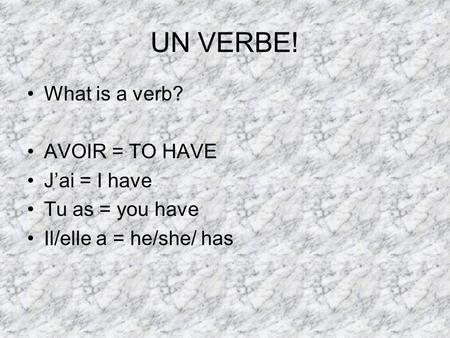 UN VERBE! What is a verb? AVOIR = TO HAVE Jai = I have Tu as = you have Il/elle a = he/she/ has.