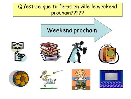 Quest-ce que tu feras en ville le weekend prochain????? Weekend prochain.