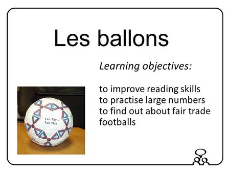 Les ballons Learning objectives: to improve reading skills to practise large numbers to find out about fair trade footballs.