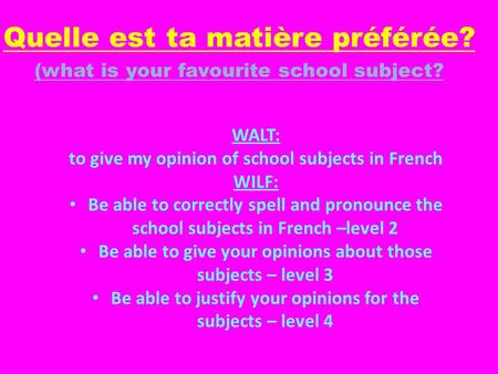 Quelle est ta matière préférée? (what is your favourite school subject? WALT: to give my opinion of school subjects in French WILF: Be able to correctly.