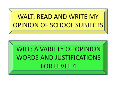 WALT: READ AND WRITE MY OPINION OF SCHOOL SUBJECTS WILF: A VARIETY OF OPINION WORDS AND JUSTIFICATIONS FOR LEVEL 4.