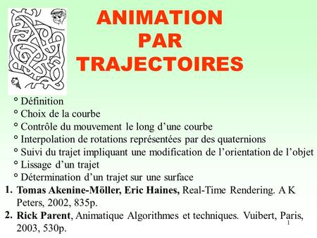 1 ANIMATION PAR TRAJECTOIRES Tomas Akenine-Möller, Eric Haines, Real-Time Rendering. A K Peters, 2002, 835p. Rick Parent, Animatique Algorithmes et techniques.