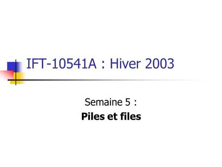 IFT-10541A : Hiver 2003 Semaine 5 : Piles et files.