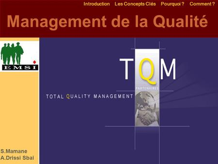 Emmanuel Delannoy  Management de la Qualité Introduction Les Concepts Clés Pourquoi ? Comment ? EMSI S.Mamane.