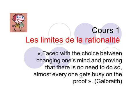 Cours 1 Les limites de la rationalité « Faced with the choice between changing ones mind and proving that there is no need to do so, almost every one.