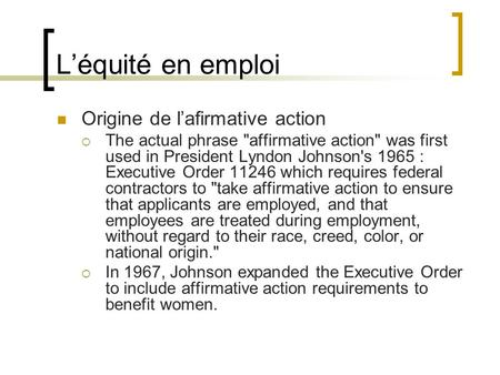Léquité en emploi Origine de lafirmative action The actual phrase affirmative action was first used in President Lyndon Johnson's 1965 : Executive Order.