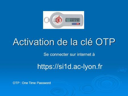 Activation de la clé OTP OTP : One Time Password Se connecter sur internet à https://si1d.ac-lyon.fr.