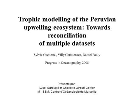 Trophic modelling of the Peruvian upwelling ecosystem: Towards reconciliation of multiple datasets Sylvie Guénette, Villy Christensen, Daniel Pauly Progress.