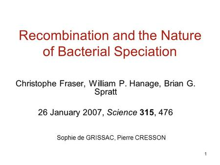 1 Recombination and the Nature of Bacterial Speciation Christophe Fraser, William P. Hanage, Brian G. Spratt 26 January 2007, Science 315, 476 Sophie de.