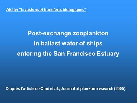 Post-exchange zooplankton in ballast water of ships entering the San Francisco Estuary Daprès larticle de Choi et al., Journal of plankton research (2005).